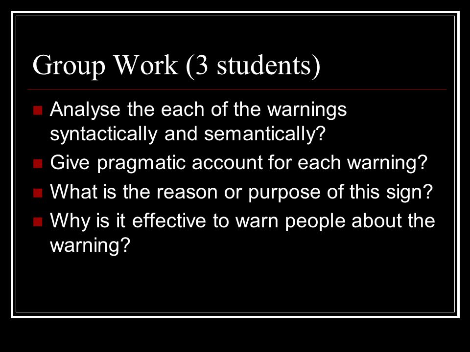 Group Work (3 students) Analyse the each of the warnings syntactically and semantically Give pragmatic account for each warning