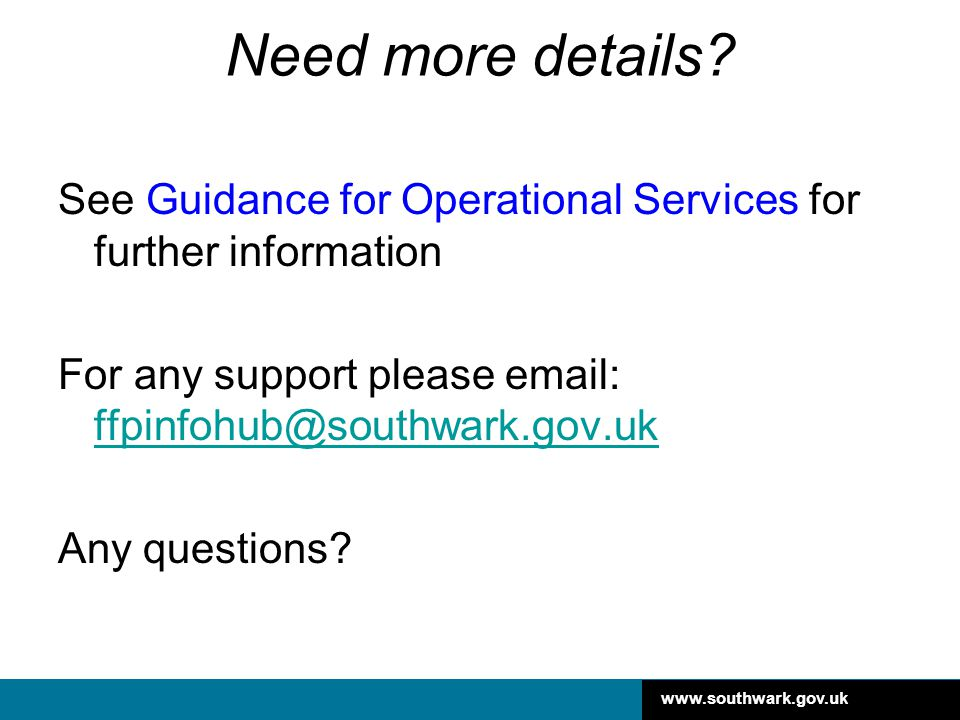 Need more details See Guidance for Operational Services for further information. For any support please email: ffpinfohub@southwark.gov.uk.