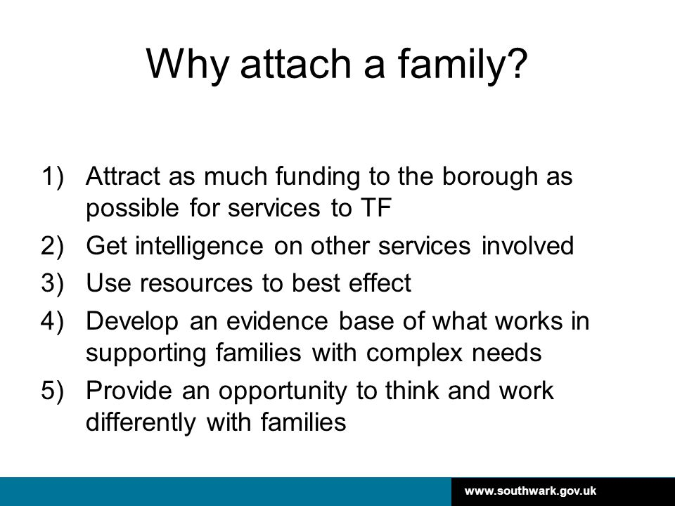 Why attach a family Attract as much funding to the borough as possible for services to TF. Get intelligence on other services involved.