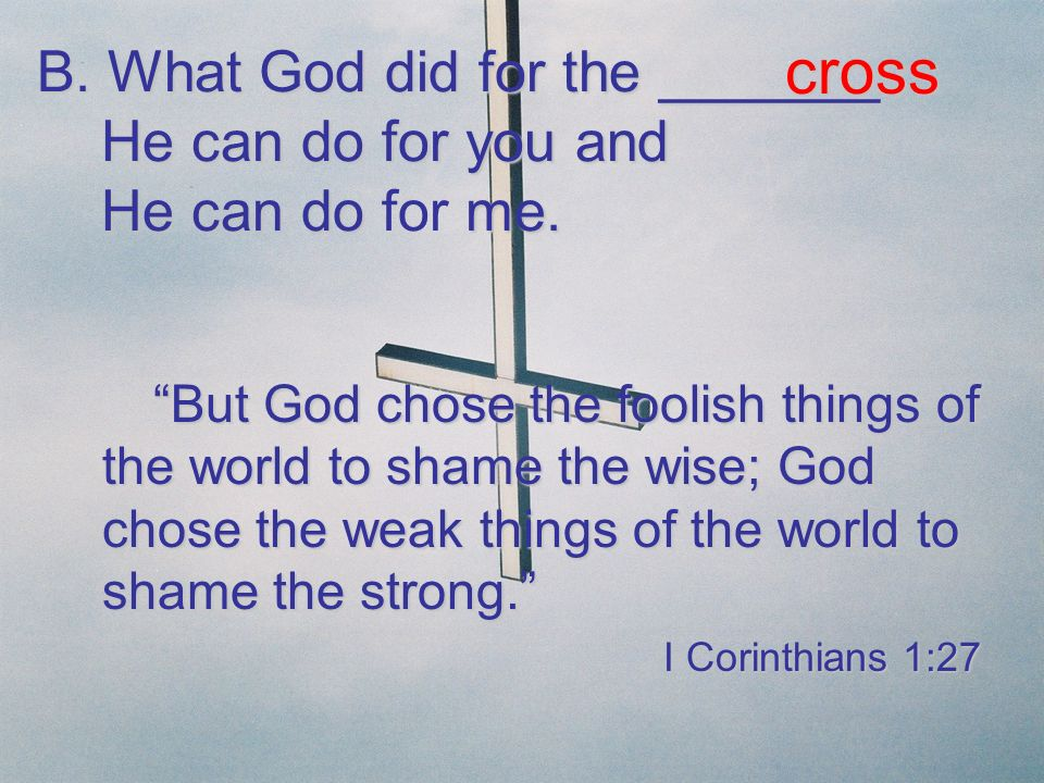 cross B. What God did for the _______ He can do for you and He can do for me.