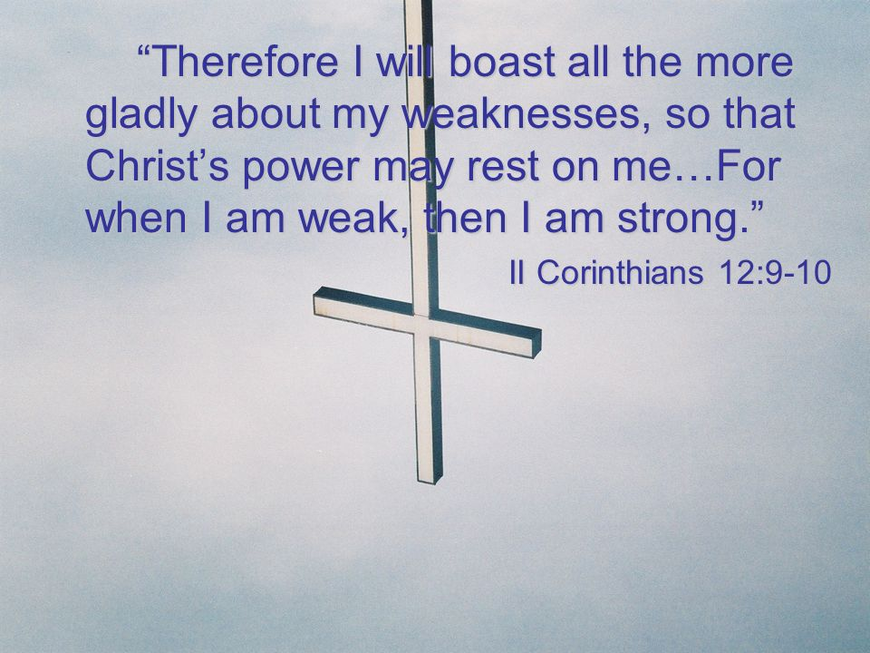 Therefore I will boast all the more gladly about my weaknesses, so that Christ's power may rest on me…For when I am weak, then I am strong.