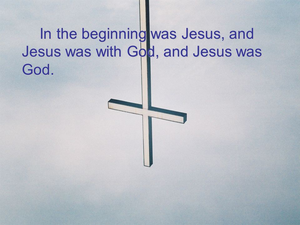 In the beginning was Jesus, and Jesus was with God, and Jesus was God.