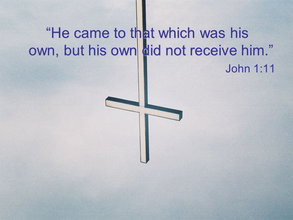 He came to that which was his own, but his own did not receive him.