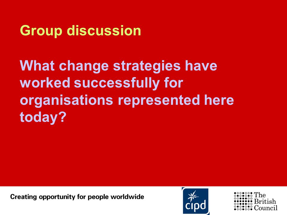 Group discussion What change strategies have worked successfully for organisations represented here today