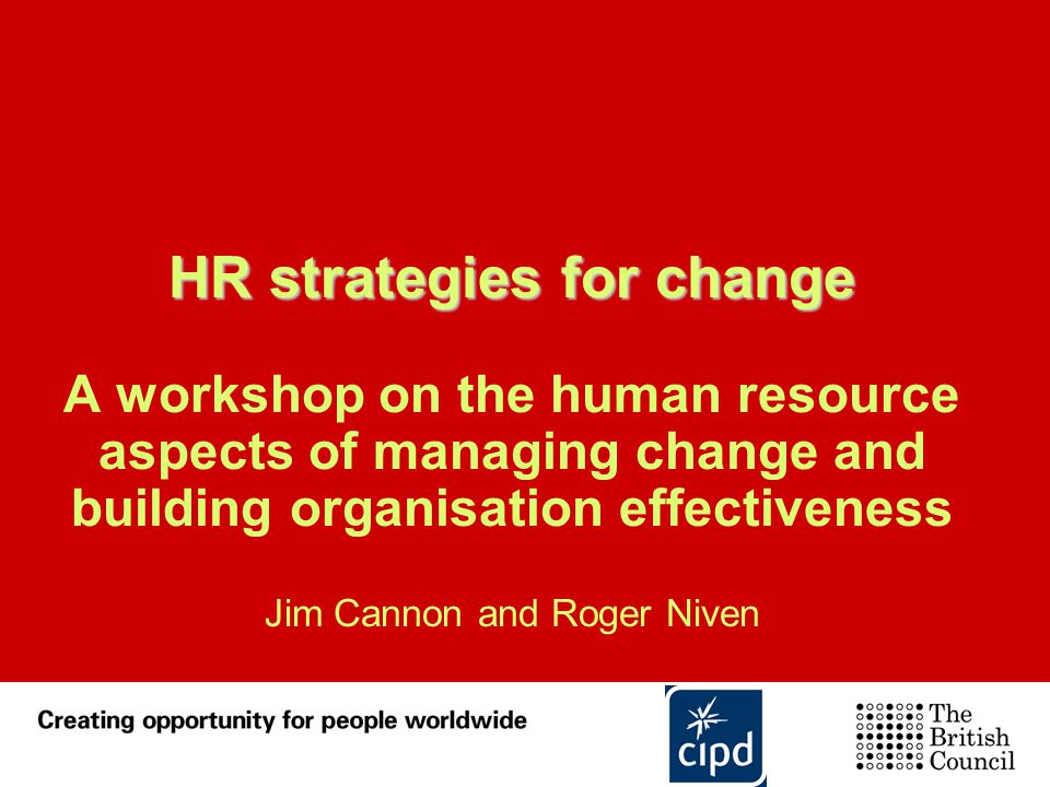 HR strategies for change A workshop on the human resource aspects of managing change and building organisation effectiveness Jim Cannon and Roger Niven