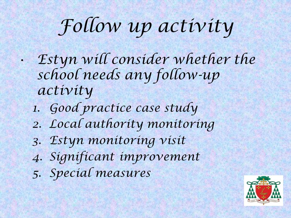Follow up activity Estyn will consider whether the school needs any follow-up activity. Good practice case study.