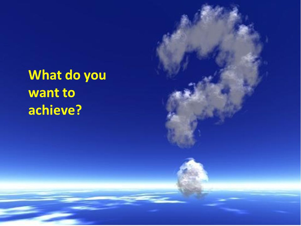 What do you want to achieve
