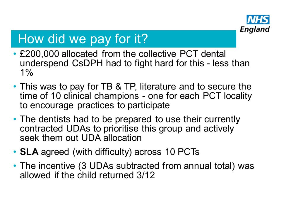How did we pay for it £200,000 allocated from the collective PCT dental underspend CsDPH had to fight hard for this - less than 1%