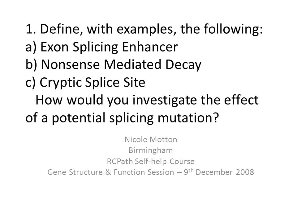 1. Define, with examples, the following: a) Exon Splicing Enhancer b) Nonsense Mediated Decay c) Cryptic Splice Site How would you investigate the effect of a potential splicing mutation