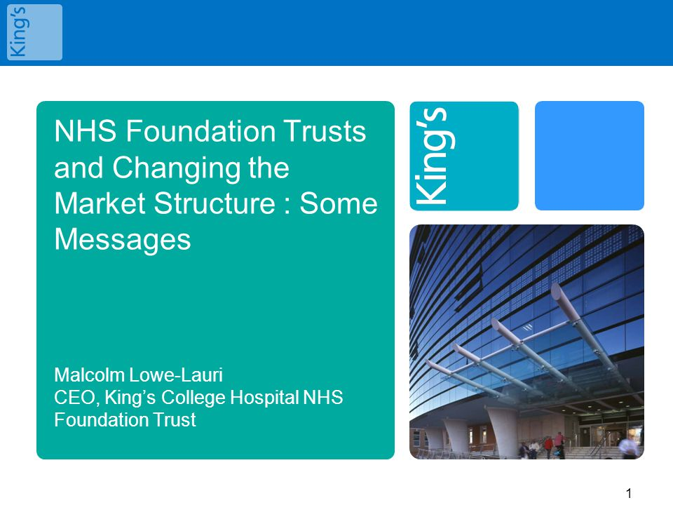 NHS Foundation Trusts and Changing the Market Structure : Some Messages Malcolm Lowe-Lauri CEO, King's College Hospital NHS Foundation Trust