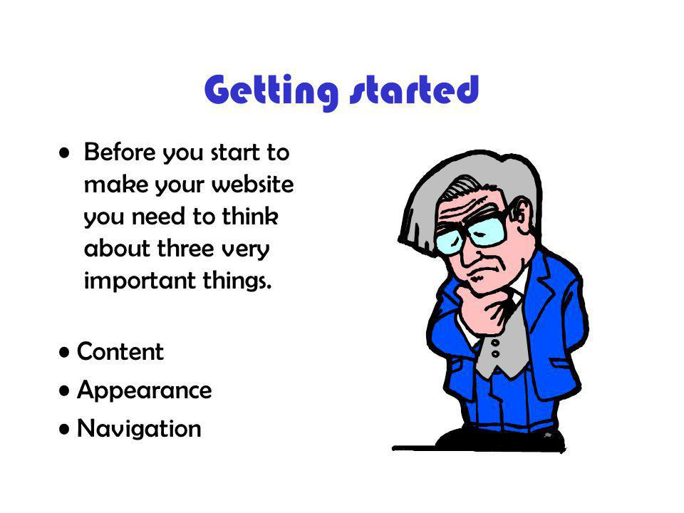 Getting started Before you start to make your website you need to think about three very important things.