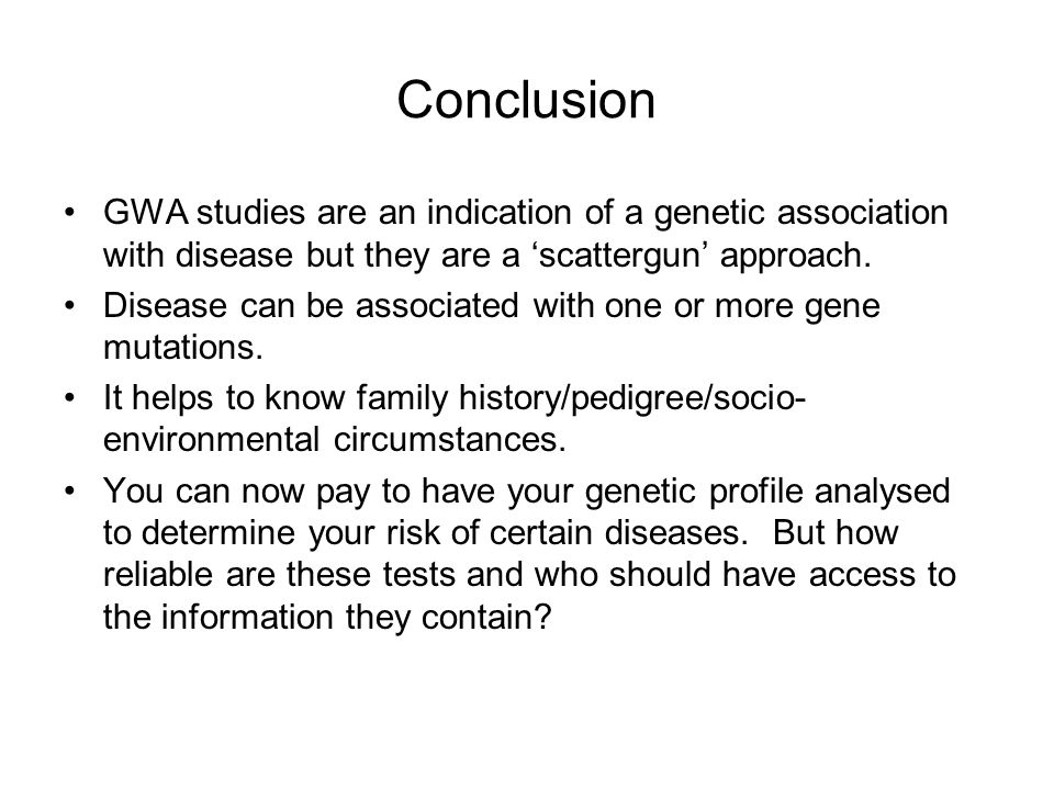 Conclusion GWA studies are an indication of a genetic association with disease but they are a 'scattergun' approach.