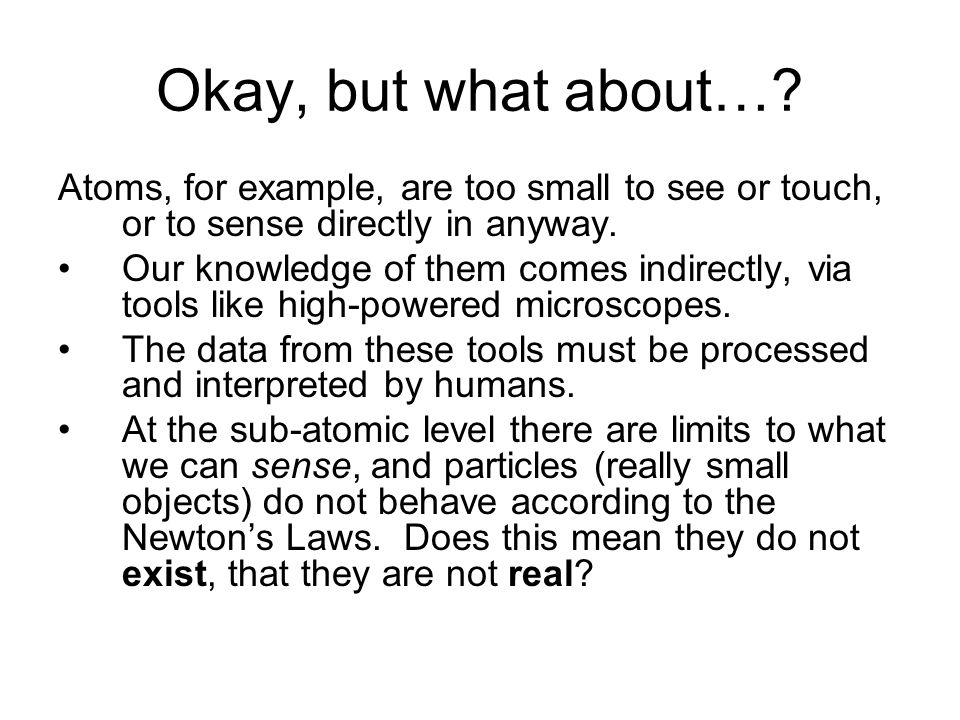 Okay, but what about… Atoms, for example, are too small to see or touch, or to sense directly in anyway.