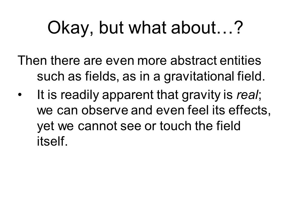 Okay, but what about… Then there are even more abstract entities such as fields, as in a gravitational field.