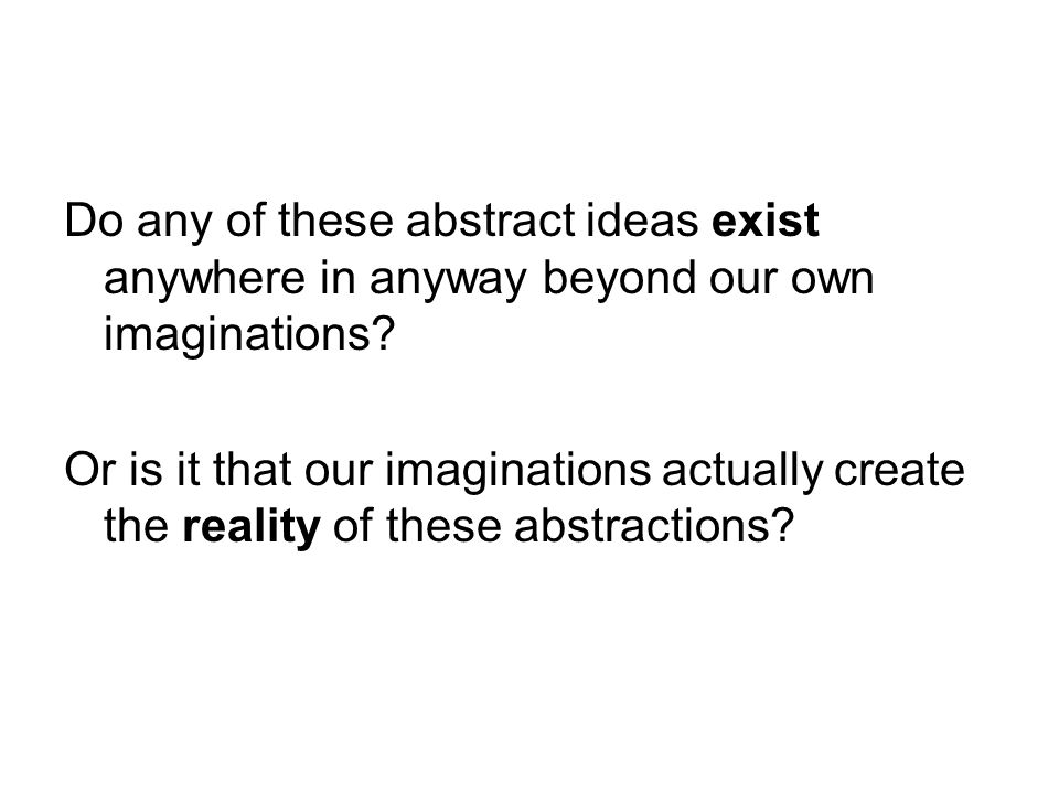 Do any of these abstract ideas exist anywhere in anyway beyond our own imaginations