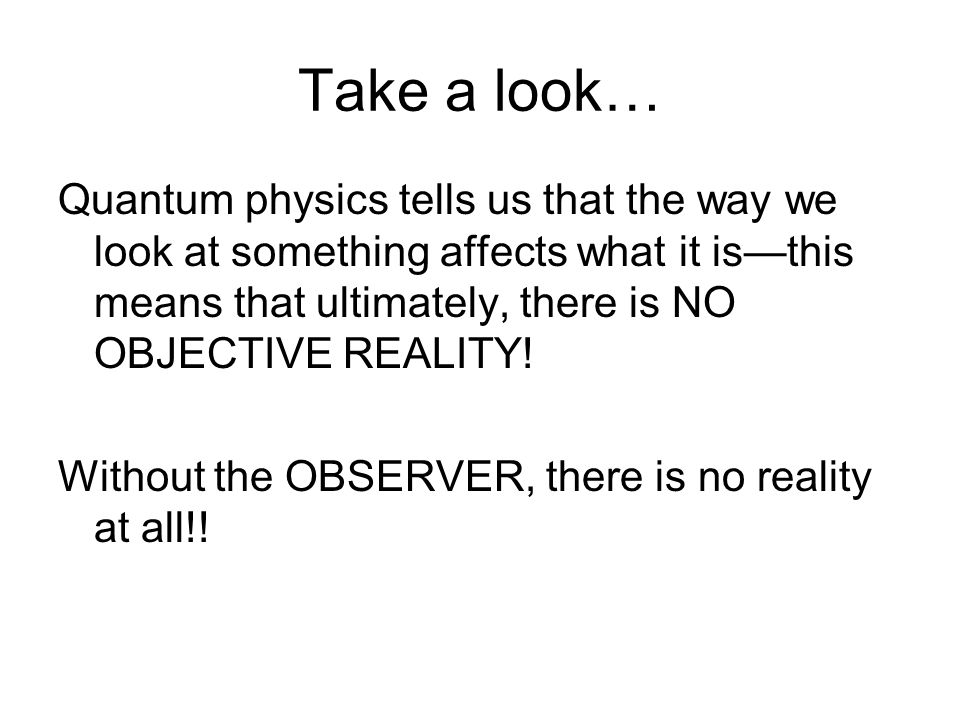 Take a look… Quantum physics tells us that the way we look at something affects what it is—this means that ultimately, there is NO OBJECTIVE REALITY!