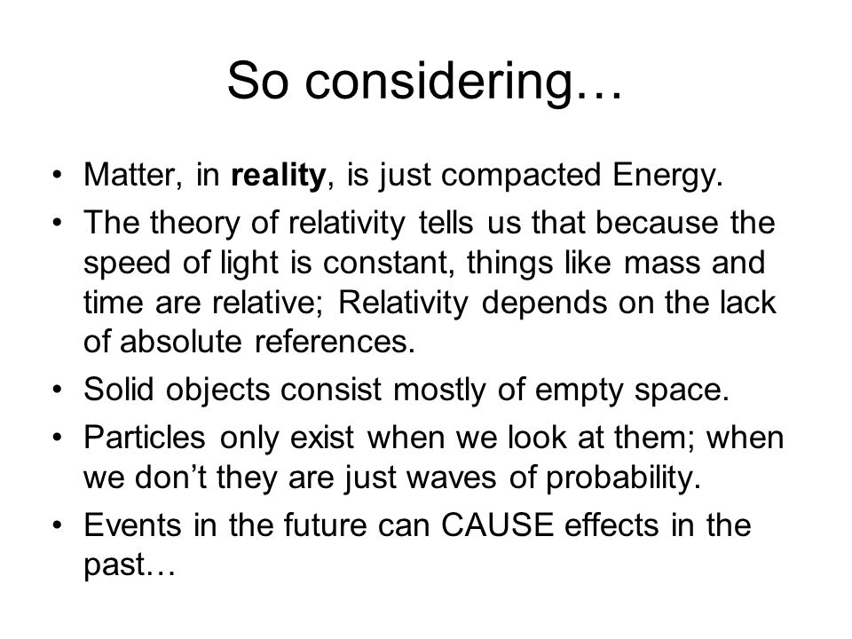 So considering… Matter, in reality, is just compacted Energy.