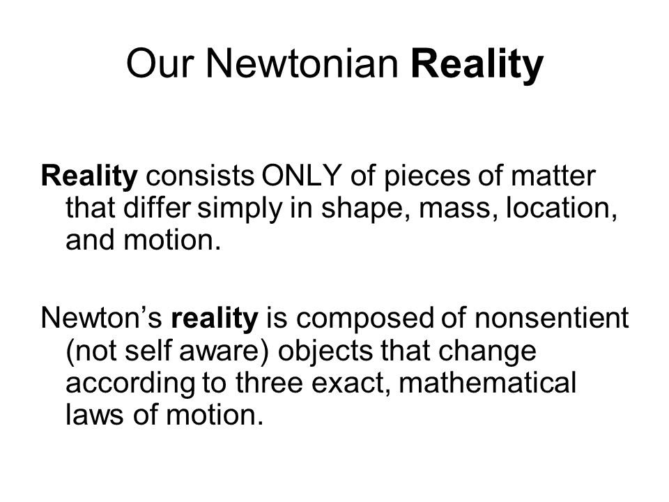 Our Newtonian Reality Reality consists ONLY of pieces of matter that differ simply in shape, mass, location, and motion.