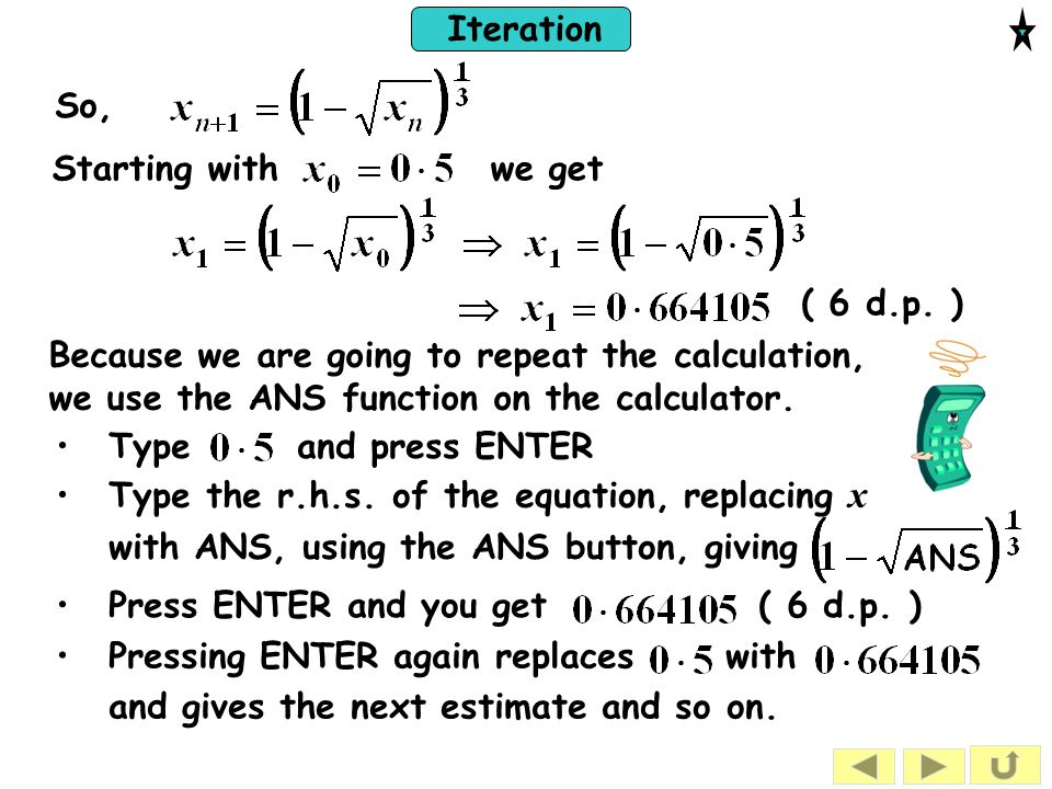 So, Starting with we get. ( 6 d.p. ) Because we are going to repeat the calculation, we use the ANS function on the calculator.