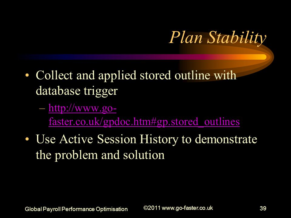 Plan Stability Collect and applied stored outline with database trigger. http://www.go-faster.co.uk/gpdoc.htm#gp.stored_outlines.