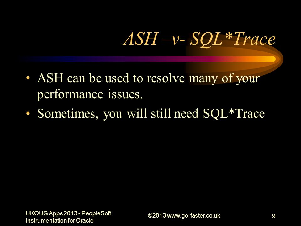 ASH –v- SQL*Trace ASH can be used to resolve many of your performance issues. Sometimes, you will still need SQL*Trace.