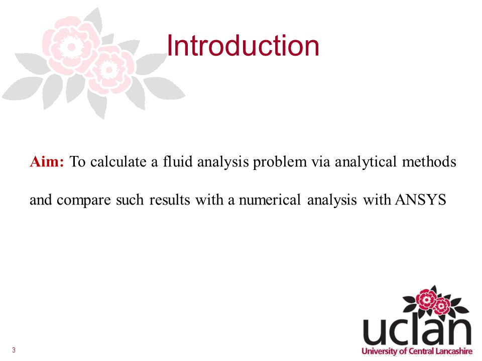 Introduction Aim: To calculate a fluid analysis problem via analytical methods and compare such results with a numerical analysis with ANSYS.