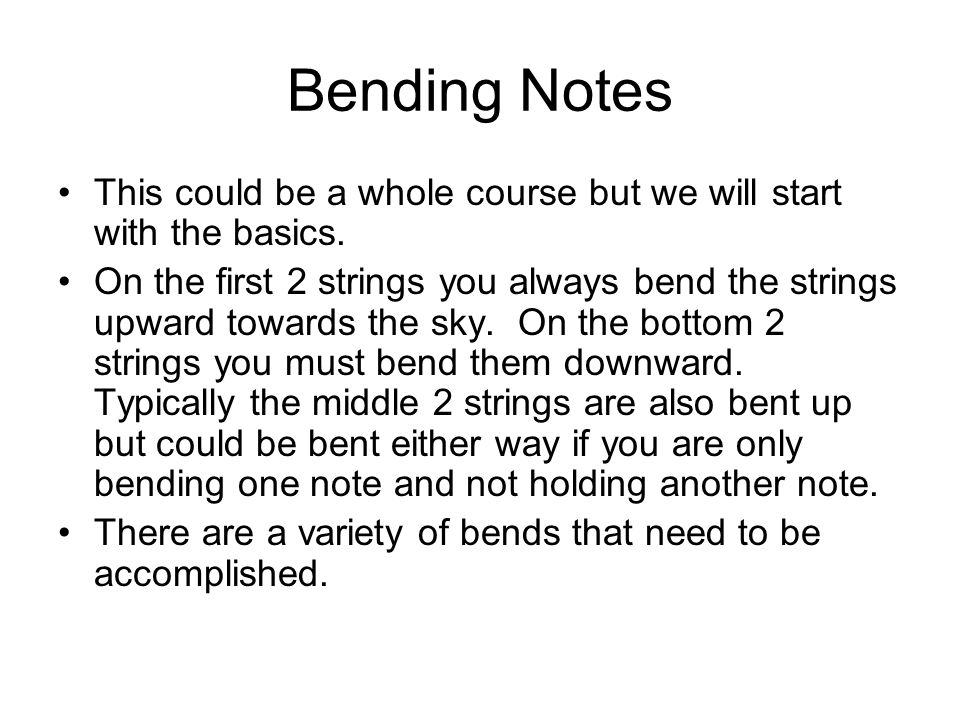Bending Notes This could be a whole course but we will start with the basics.