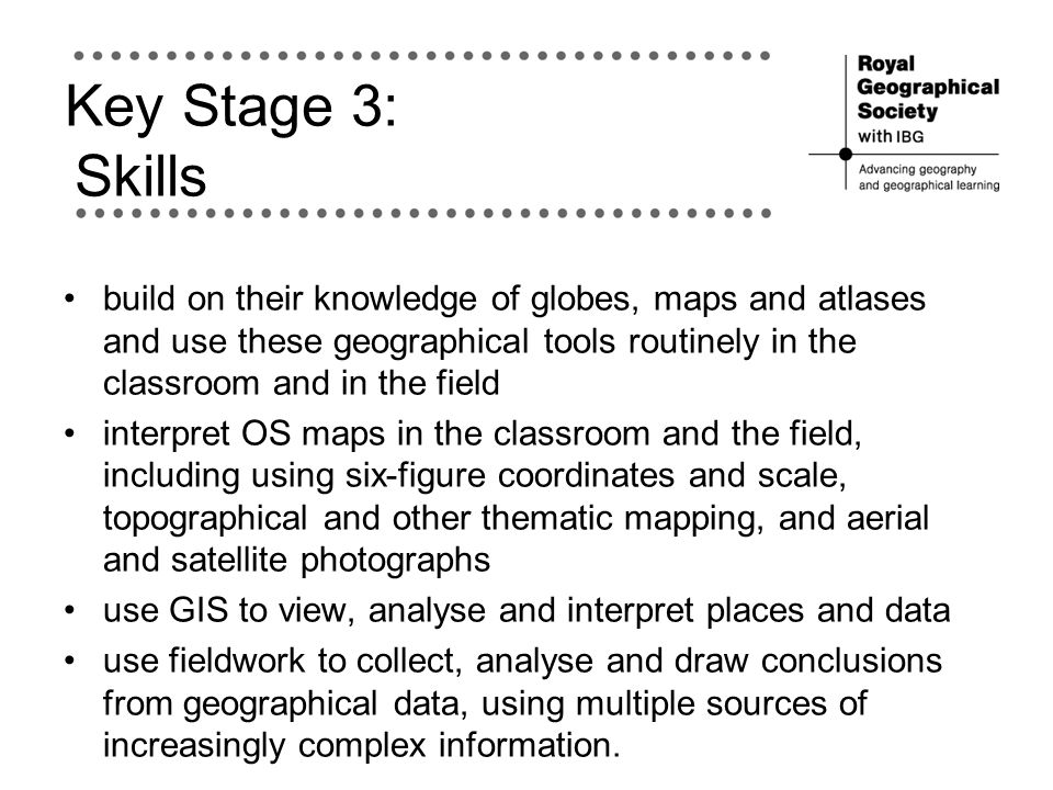 Key Stage 3: Skills build on their knowledge of globes, maps and atlases and use these geographical tools routinely in the classroom and in the field.