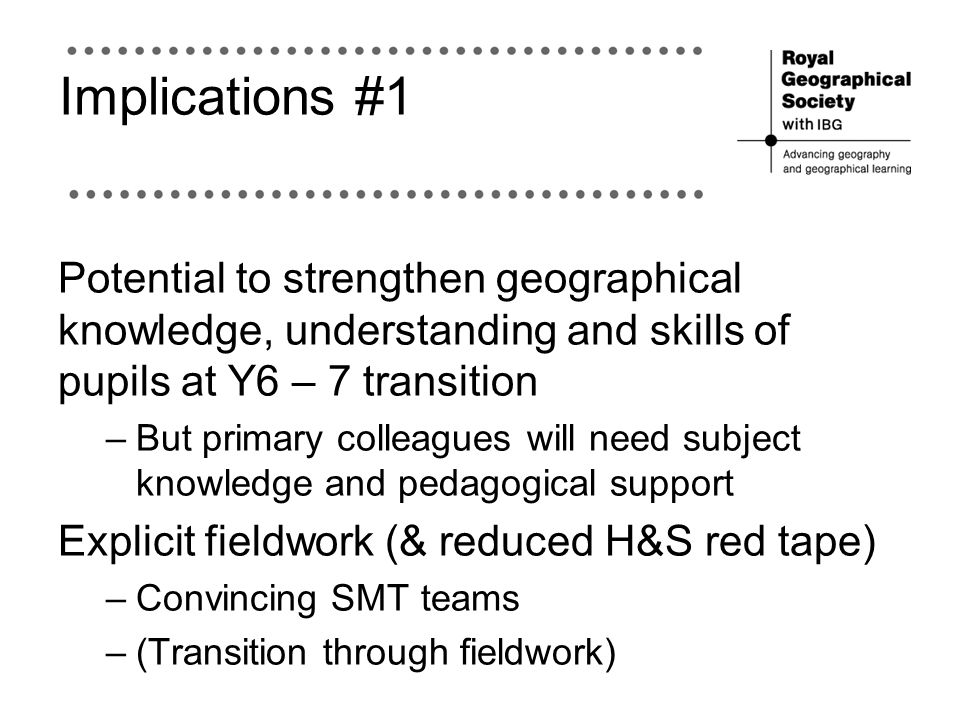 Implications #1 Potential to strengthen geographical knowledge, understanding and skills of pupils at Y6 – 7 transition.