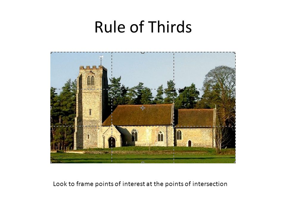 Rule of Thirds Look to frame points of interest at the points of intersection