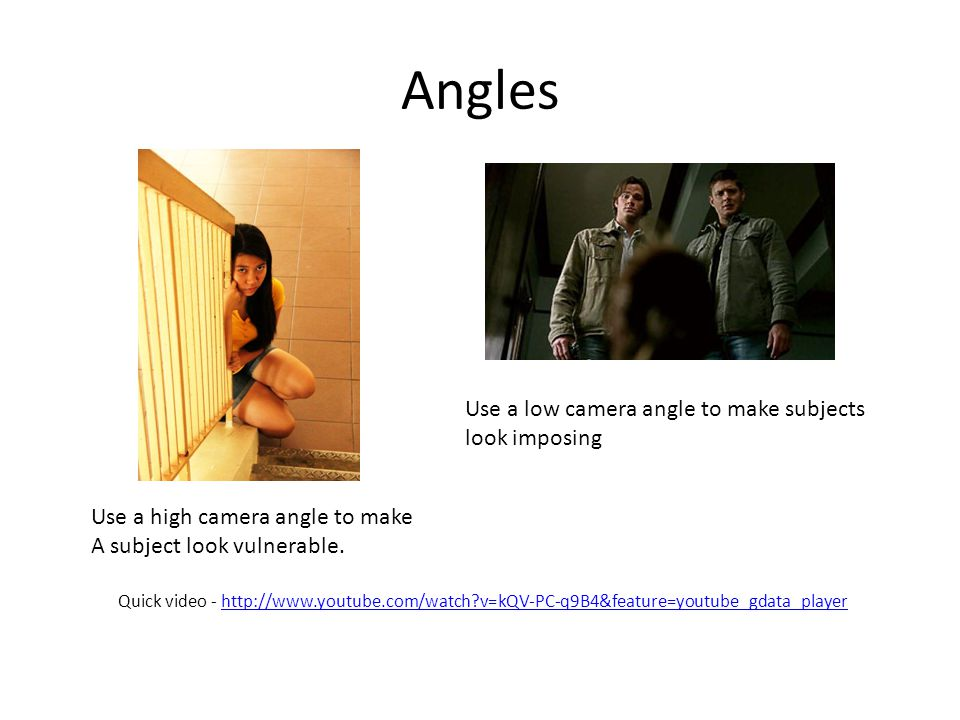 Angles Use a low camera angle to make subjects look imposing