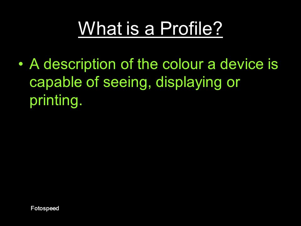 What is a Profile • A description of the colour a device is capable of seeing, displaying or printing.