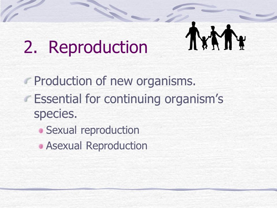 2. Reproduction Production of new organisms.