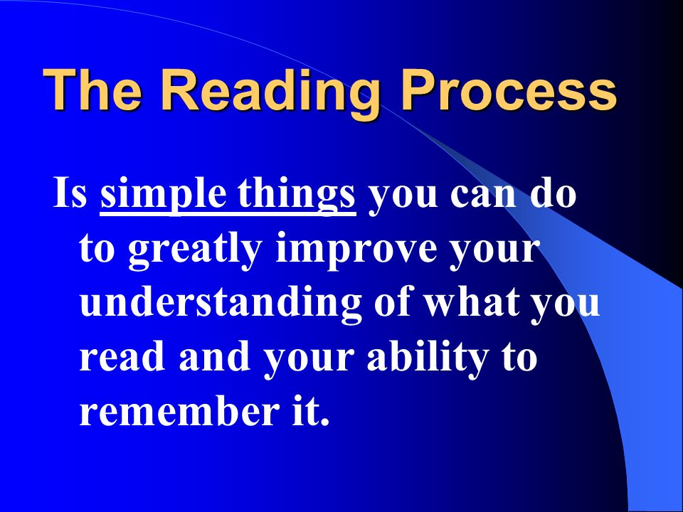 The Reading Process Is simple things you can do to greatly improve your understanding of what you read and your ability to remember it.