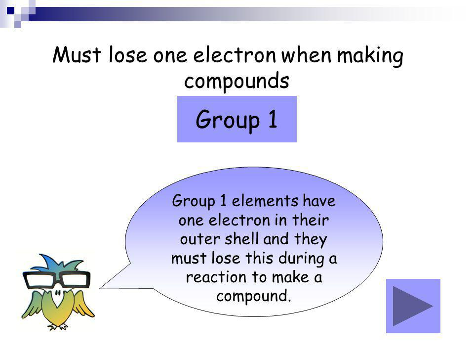 Must lose one electron when making compounds