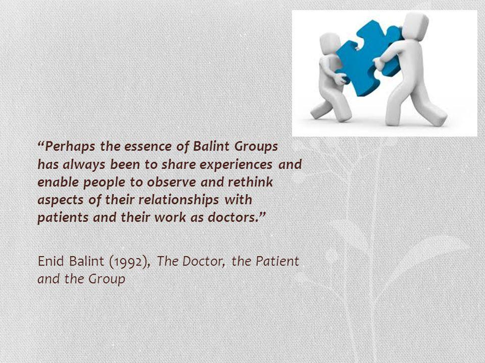 Perhaps the essence of Balint Groups has always been to share experiences and enable people to observe and rethink aspects of their relationships with patients and their work as doctors. Enid Balint (1992), The Doctor, the Patient and the Group