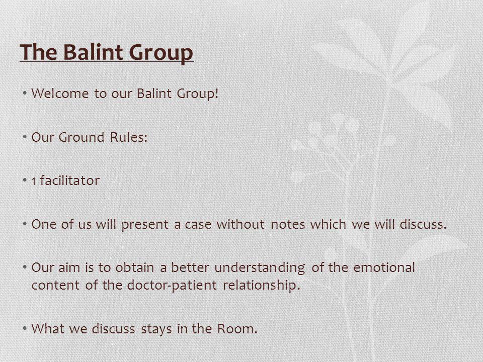 The Balint Group Welcome to our Balint Group! Our Ground Rules: