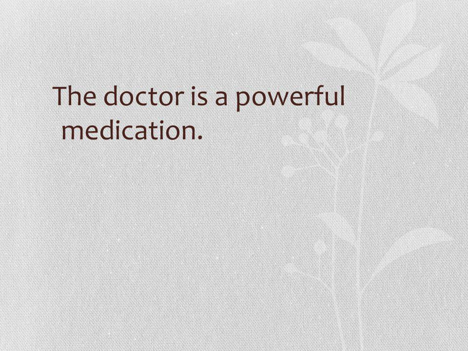 The doctor is a powerful medication.