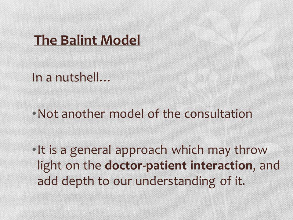 The Balint Model In a nutshell… Not another model of the consultation