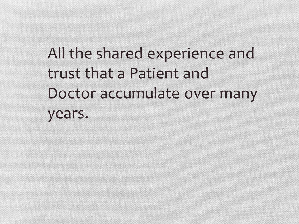 All the shared experience and trust that a Patient and Doctor accumulate over many years.