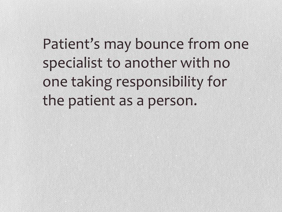 Patient's may bounce from one specialist to another with no one taking responsibility for the patient as a person.