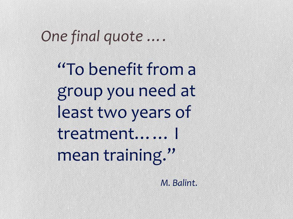 One final quote …. To benefit from a group you need at least two years of treatment…… I mean training.