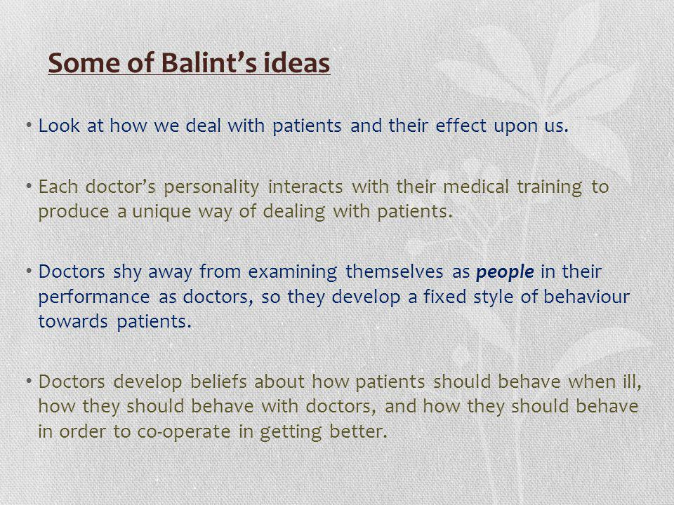 Some of Balint's ideas Look at how we deal with patients and their effect upon us.