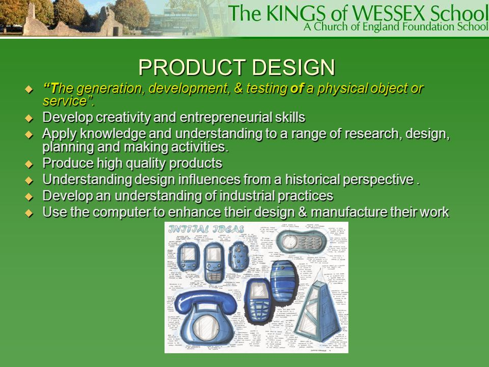 PRODUCT DESIGN The generation, development, & testing of a physical object or service . Develop creativity and entrepreneurial skills.