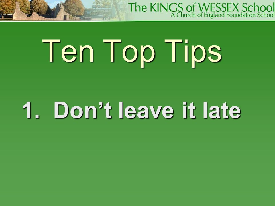 Ten Top Tips 1. Don't leave it late