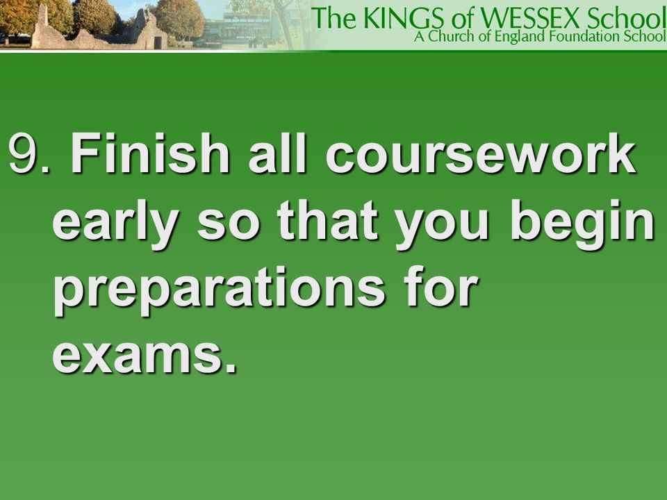 9. Finish all coursework early so that you begin preparations for exams.