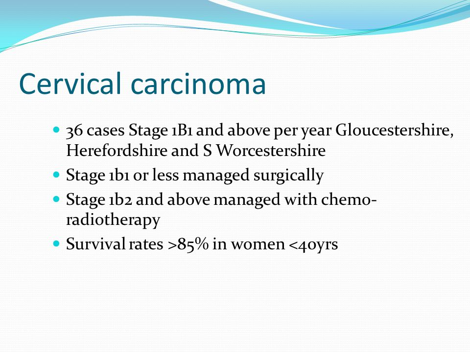 Cervical carcinoma 36 cases Stage 1B1 and above per year Gloucestershire, Herefordshire and S Worcestershire.