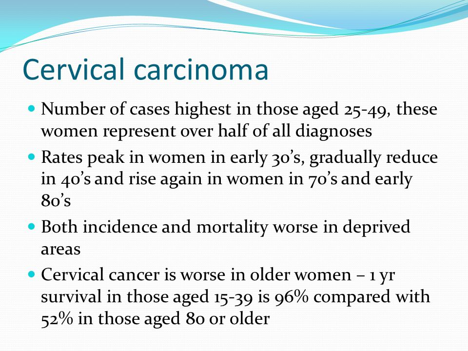 Cervical carcinoma Number of cases highest in those aged 25-49, these women represent over half of all diagnoses.