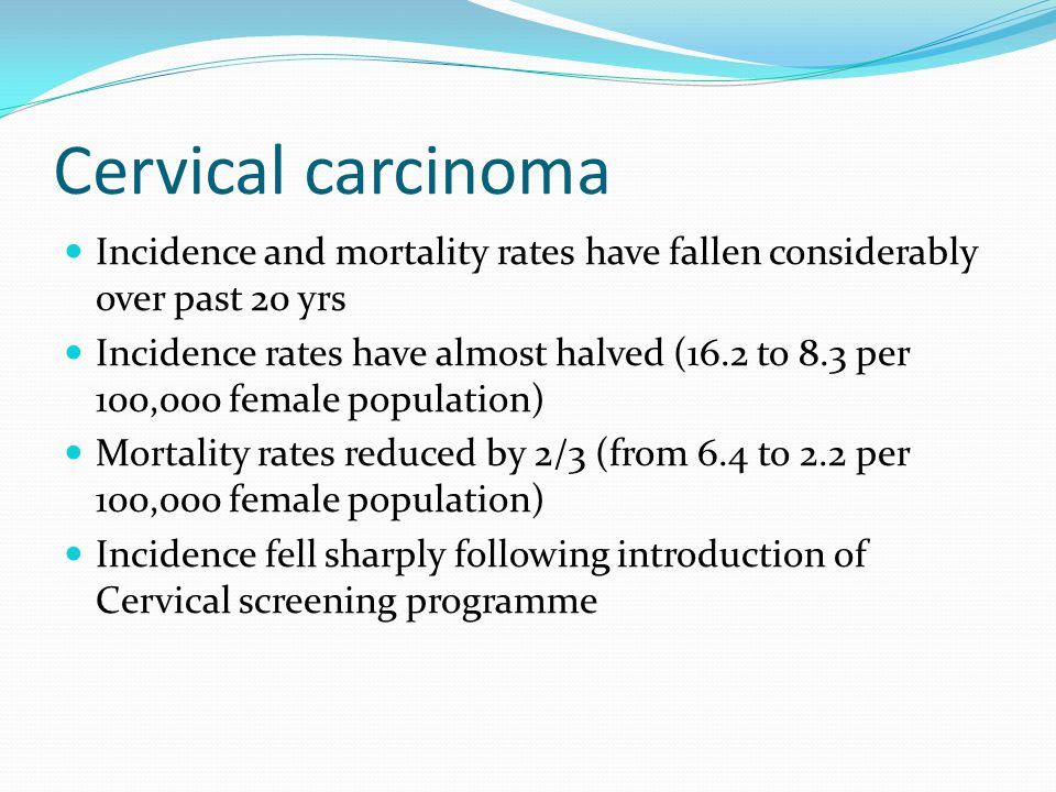 Cervical carcinoma Incidence and mortality rates have fallen considerably over past 20 yrs.