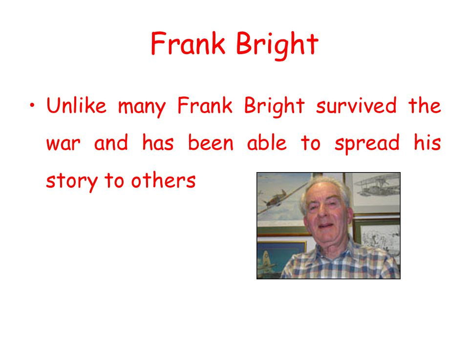Frank Bright Unlike many Frank Bright survived the war and has been able to spread his story to others.